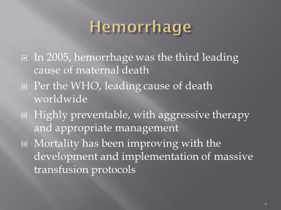  In 2005, hemorrhage was the third leading cause of maternal death  Per the WHO, leading cause of death worldwide  Highly preventable, with aggress