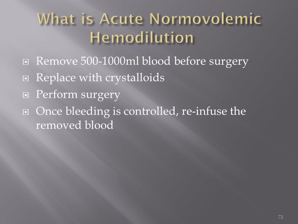  Remove 500-1000ml blood before surgery  Replace with crystalloids  Perform surgery  Once bleeding is controlled, re-infuse the removed blood 73
