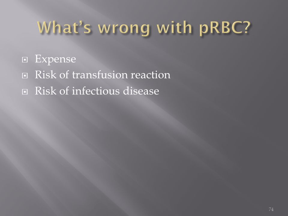  Expense  Risk of transfusion reaction  Risk of infectious disease 74