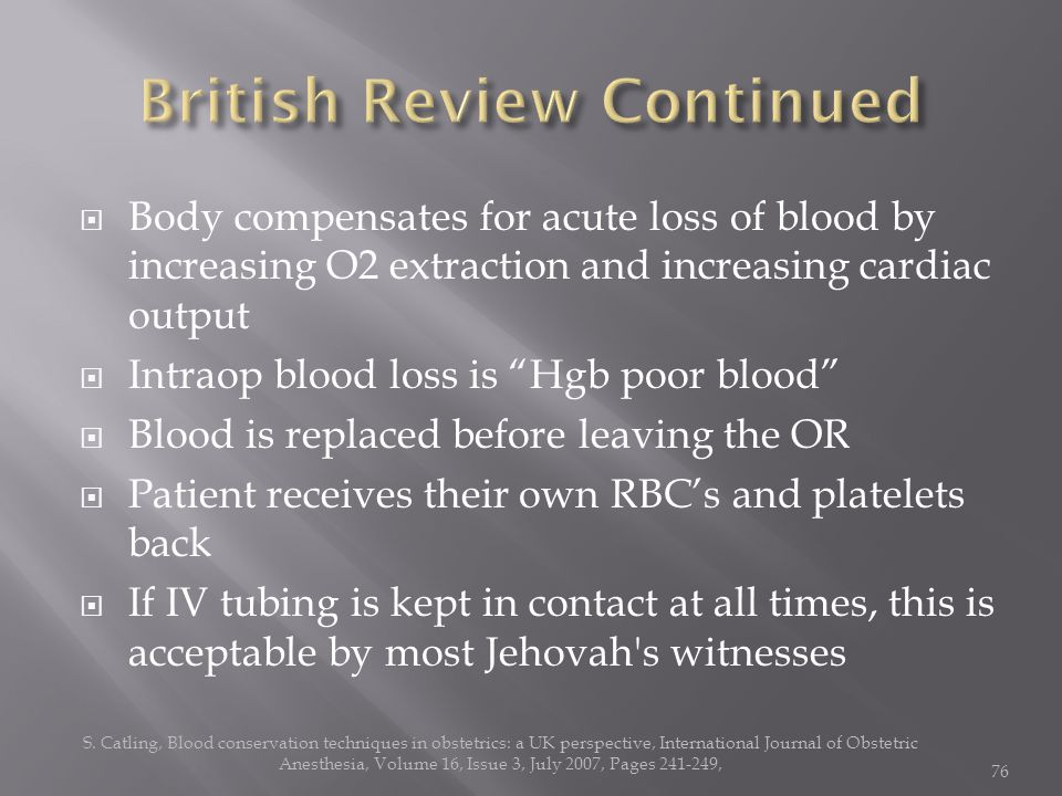  Body compensates for acute loss of blood by increasing O2 extraction and increasing cardiac output  Intraop blood loss is Hgb poor blood  Blood is replaced before leaving the OR  Patient receives their own RBC's and platelets back  If IV tubing is kept in contact at all times, this is acceptable by most Jehovah s witnesses S.