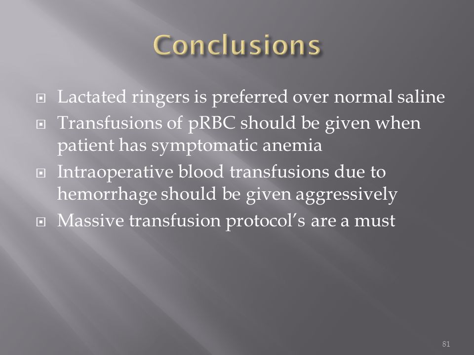  Lactated ringers is preferred over normal saline  Transfusions of pRBC should be given when patient has symptomatic anemia  Intraoperative blood t