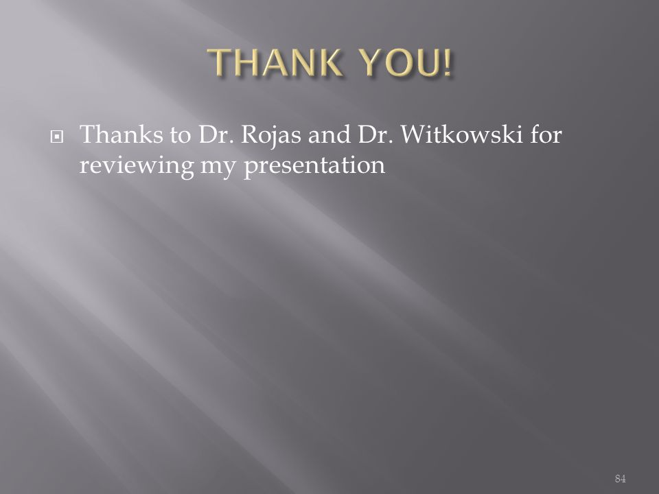  Thanks to Dr. Rojas and Dr. Witkowski for reviewing my presentation 84