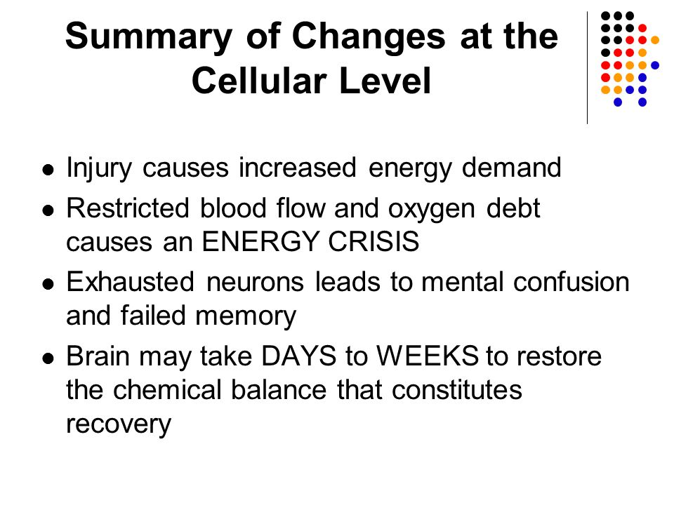 Summary of Changes at the Cellular Level Injury causes increased energy demand Restricted blood flow and oxygen debt causes an ENERGY CRISIS Exhausted neurons leads to mental confusion and failed memory Brain may take DAYS to WEEKS to restore the chemical balance that constitutes recovery