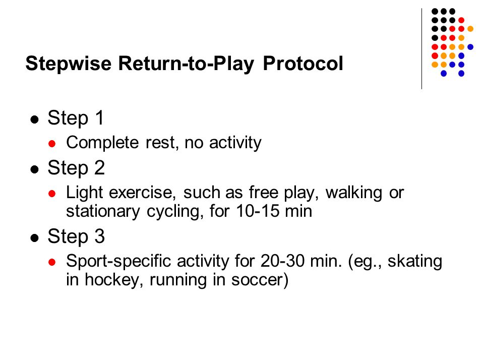 Stepwise Return-to-Play Protocol Step 1 Complete rest, no activity Step 2 Light exercise, such as free play, walking or stationary cycling, for 10-15 min Step 3 Sport-specific activity for 20-30 min.