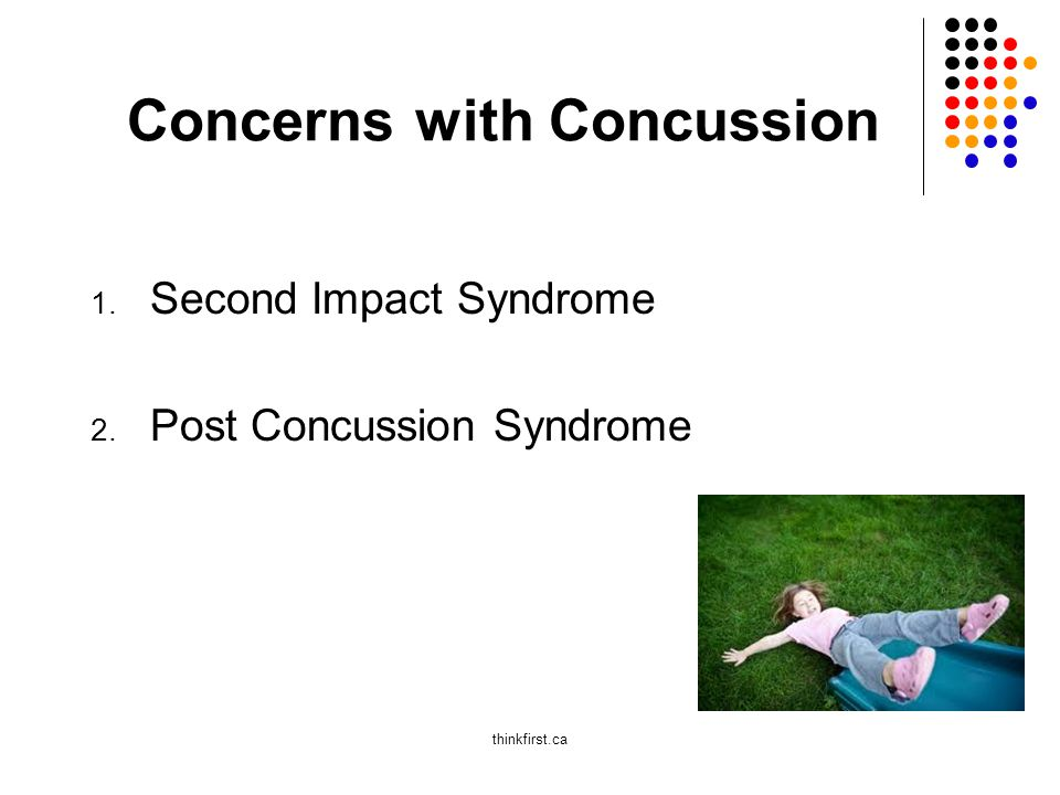 Concerns with Concussion 1. Second Impact Syndrome 2. Post Concussion Syndrome thinkfirst.ca
