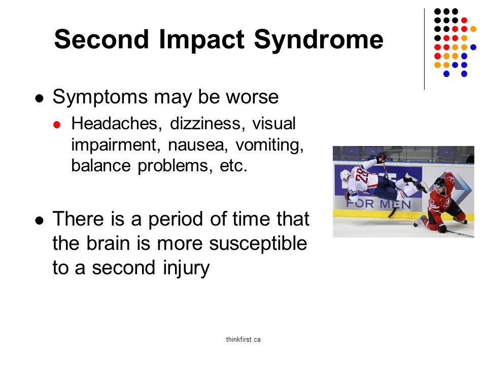 Second Impact Syndrome Symptoms may be worse Headaches, dizziness, visual impairment, nausea, vomiting, balance problems, etc.