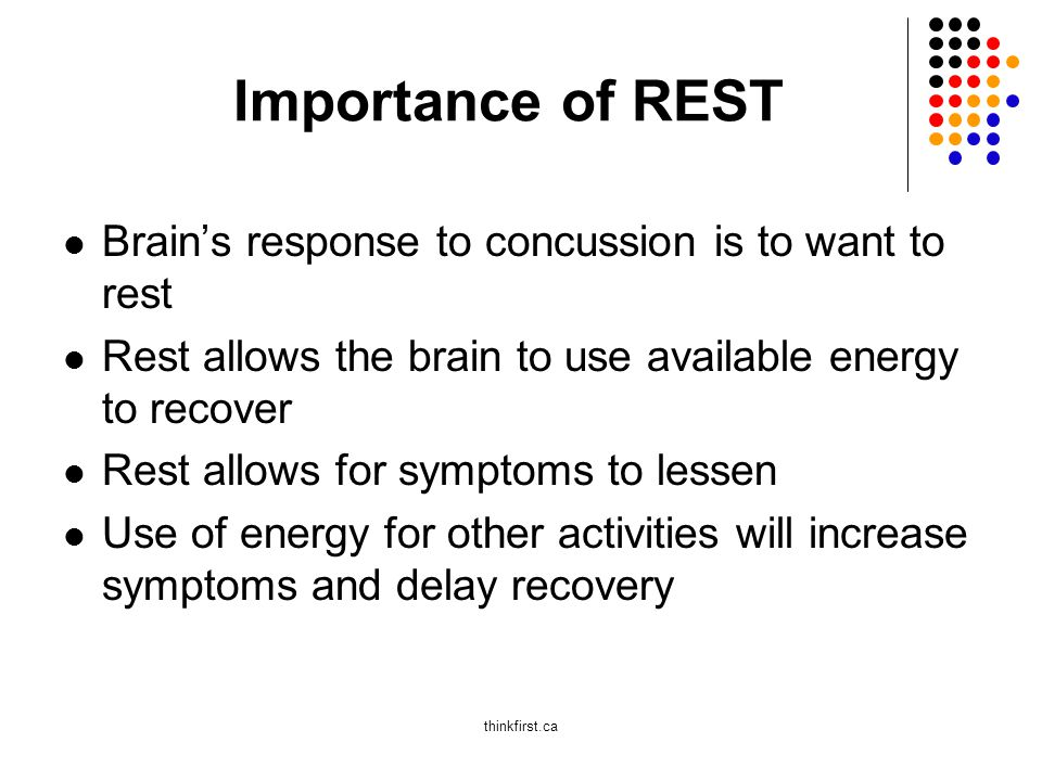 Importance of REST Brain's response to concussion is to want to rest Rest allows the brain to use available energy to recover Rest allows for symptoms to lessen Use of energy for other activities will increase symptoms and delay recovery thinkfirst.ca