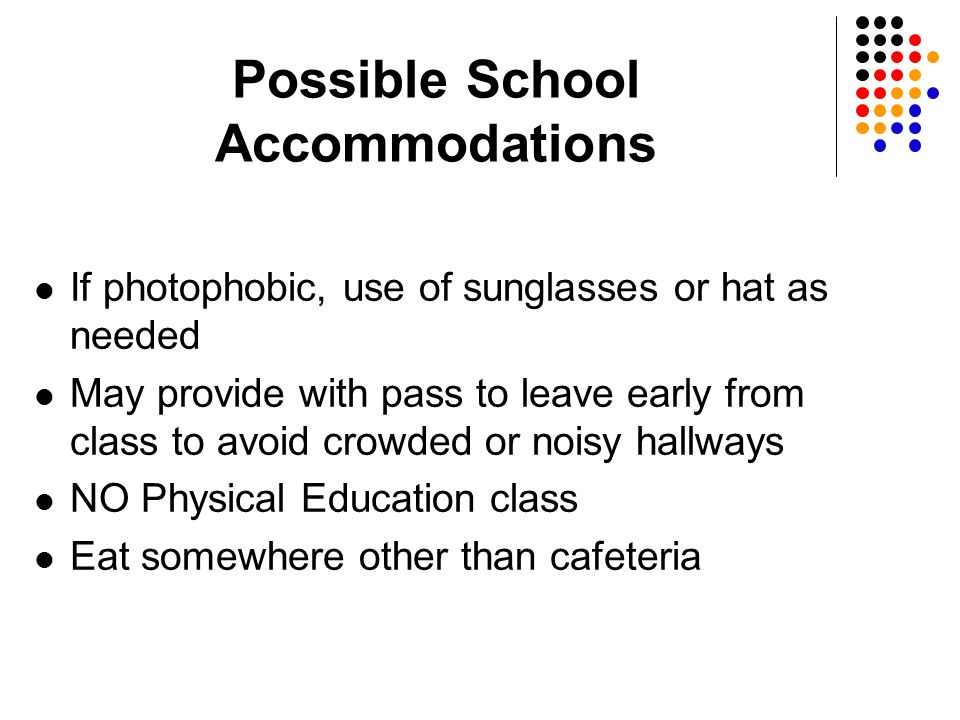 Possible School Accommodations If photophobic, use of sunglasses or hat as needed May provide with pass to leave early from class to avoid crowded or noisy hallways NO Physical Education class Eat somewhere other than cafeteria