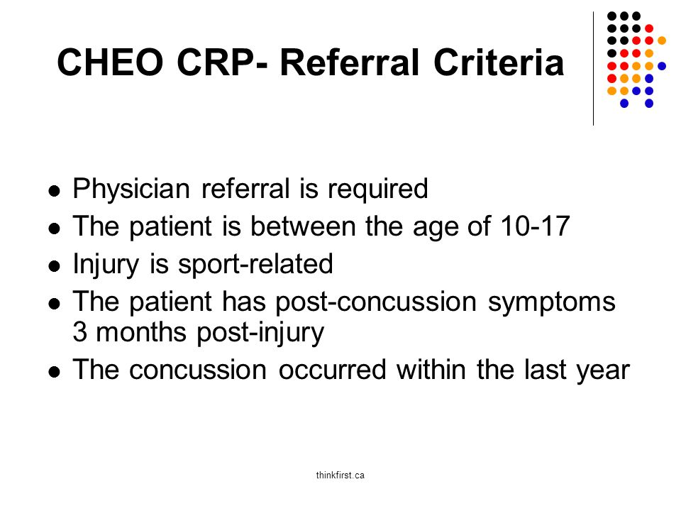 CHEO CRP- Referral Criteria Physician referral is required The patient is between the age of 10-17 Injury is sport-related The patient has post-concussion symptoms 3 months post-injury The concussion occurred within the last year thinkfirst.ca