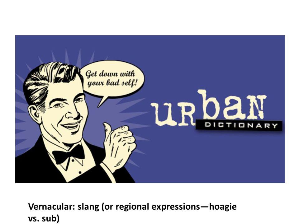 Vernacular: slang (or regional expressions—hoagie vs. sub)