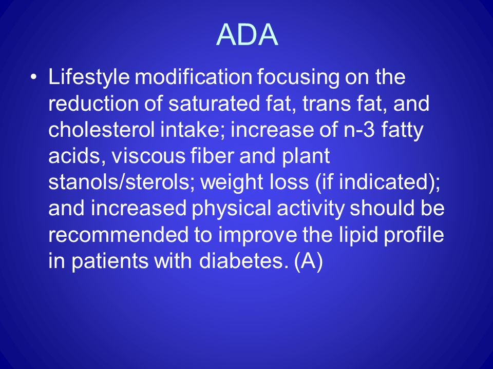 ADA Lifestyle modification focusing on the reduction of saturated fat, trans fat, and cholesterol intake; increase of n-3 fatty acids, viscous fiber and plant stanols/sterols; weight loss (if indicated); and increased physical activity should be recommended to improve the lipid profile in patients with diabetes.