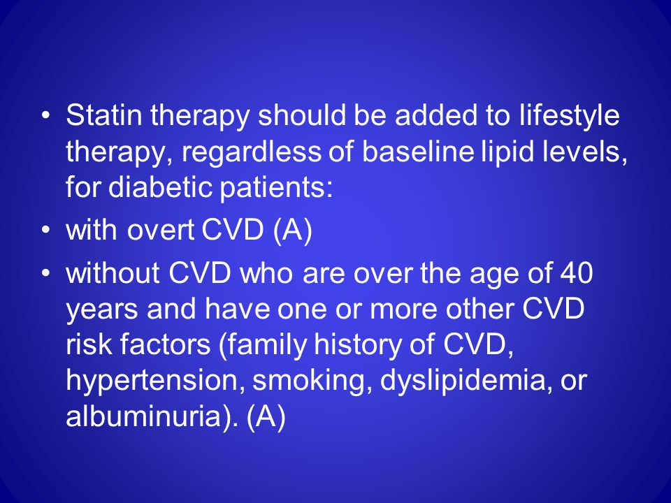 Statin therapy should be added to lifestyle therapy, regardless of baseline lipid levels, for diabetic patients: with overt CVD (A) without CVD who are over the age of 40 years and have one or more other CVD risk factors (family history of CVD, hypertension, smoking, dyslipidemia, or albuminuria).