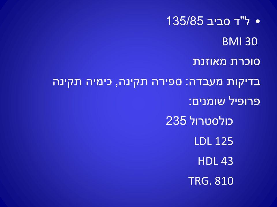 ל ד סביב 135/85 BMI 30 סוכרת מאוזנת בדיקות מעבדה : ספירה תקינה, כימיה תקינה פרופיל שומנים : כולסטרול 235 LDL 125 HDL 43 TRG.