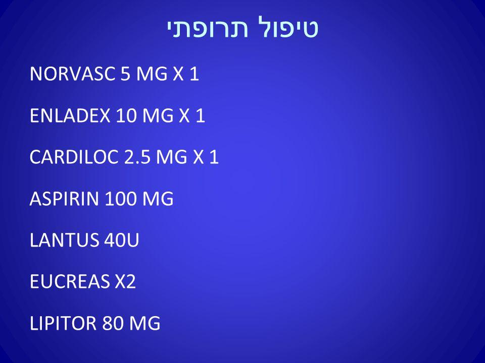 טיפול תרופתי NORVASC 5 MG X 1 ENLADEX 10 MG X 1 CARDILOC 2.5 MG X 1 ASPIRIN 100 MG LANTUS 40U EUCREAS X2 LIPITOR 80 MG