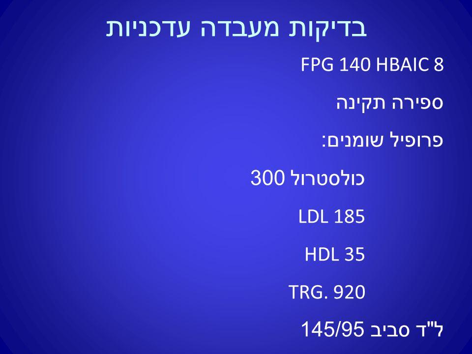 בדיקות מעבדה עדכניות FPG 140 HBAIC 8 ספירה תקינה פרופיל שומנים : כולסטרול 300 LDL 185 HDL 35 TRG.