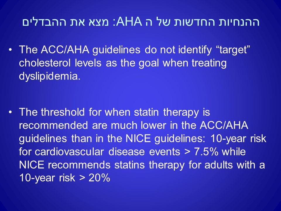 ההנחיות החדשות של ה AHA: מצא את ההבדלים The ACC/AHA guidelines do not identify target cholesterol levels as the goal when treating dyslipidemia.