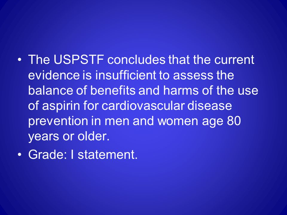 The USPSTF concludes that the current evidence is insufficient to assess the balance of benefits and harms of the use of aspirin for cardiovascular disease prevention in men and women age 80 years or older.
