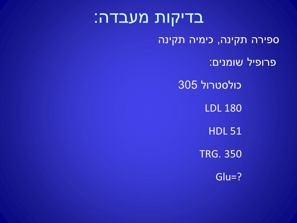 בדיקות מעבדה : ספירה תקינה, כימיה תקינה פרופיל שומנים : כולסטרול 305 LDL 180 HDL 51 TRG. 350 Glu=