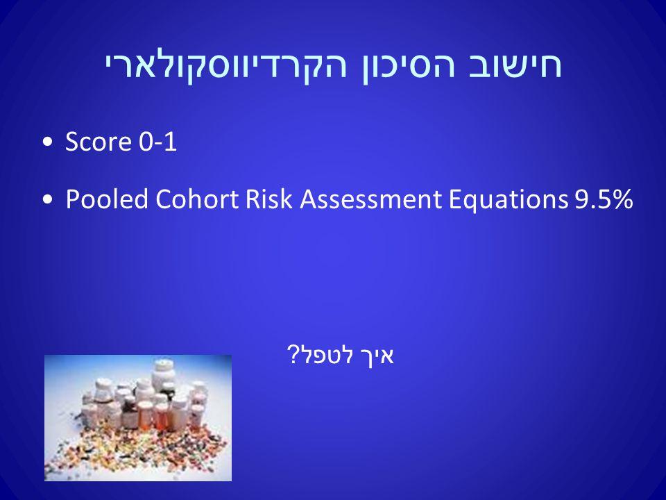 חישוב הסיכון הקרדיווסקולארי Score 0-1 Pooled Cohort Risk Assessment Equations 9.5% איך לטפל