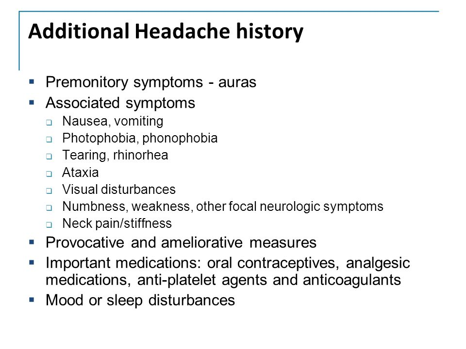 Symptoms Suggestive of Primary HA Disorder  Stable pattern of headache over time…even if the current headache is a little atypical  Follows pattern of a defined primary headache  Positive family history  Most common with migraine  Headache improves with sleep  Headache worsened during or just prior to menses in women  Normal physical and neurological examinations