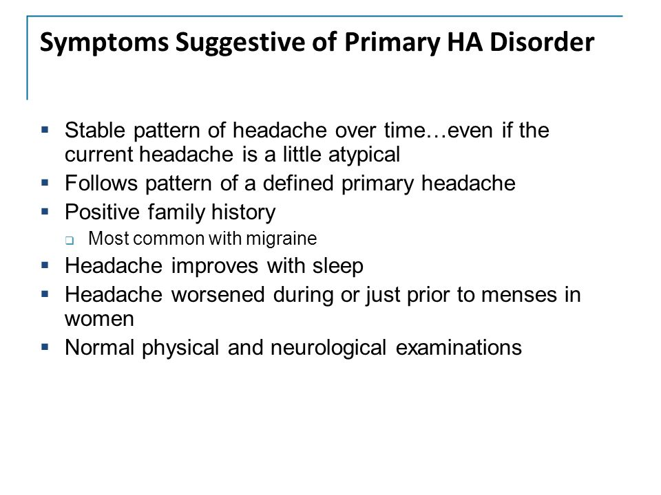 Headache Warning Signs  First or worst headache of life  Abrupt new headache symptoms or clear change in headache pattern  New onset headache after age 50  Headache that disrupts sleep or is present upon awakening  Headache brought on by exertion or coughing  Headache with a significant positional component  New headache following head trauma  Signs/symptoms of systemic illness: fever, night sweats, weight loss  Neck stiffness  Alterations in personality, behavior or consciousness  Abnormal neurologic exam