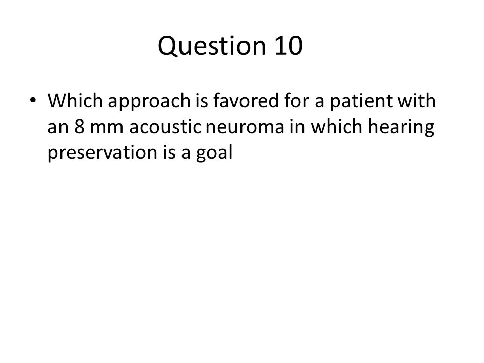 Question 10 Which approach is favored for a patient with an 8 mm acoustic neuroma in which hearing preservation is a goal