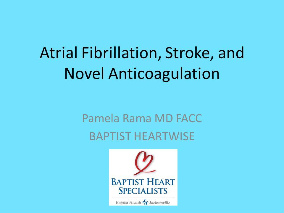 Atrial Fibrillation, Stroke, and Novel Anticoagulation Pamela Rama MD FACC BAPTIST HEARTWISE