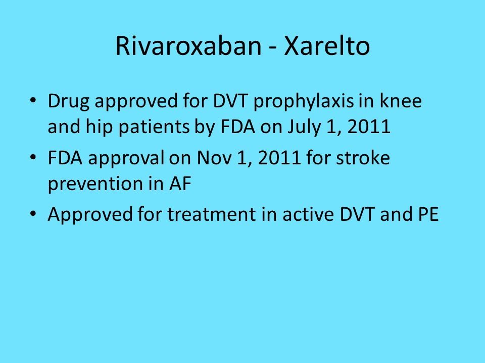 Rivaroxaban - Xarelto Drug approved for DVT prophylaxis in knee and hip patients by FDA on July 1, 2011 FDA approval on Nov 1, 2011 for stroke prevent