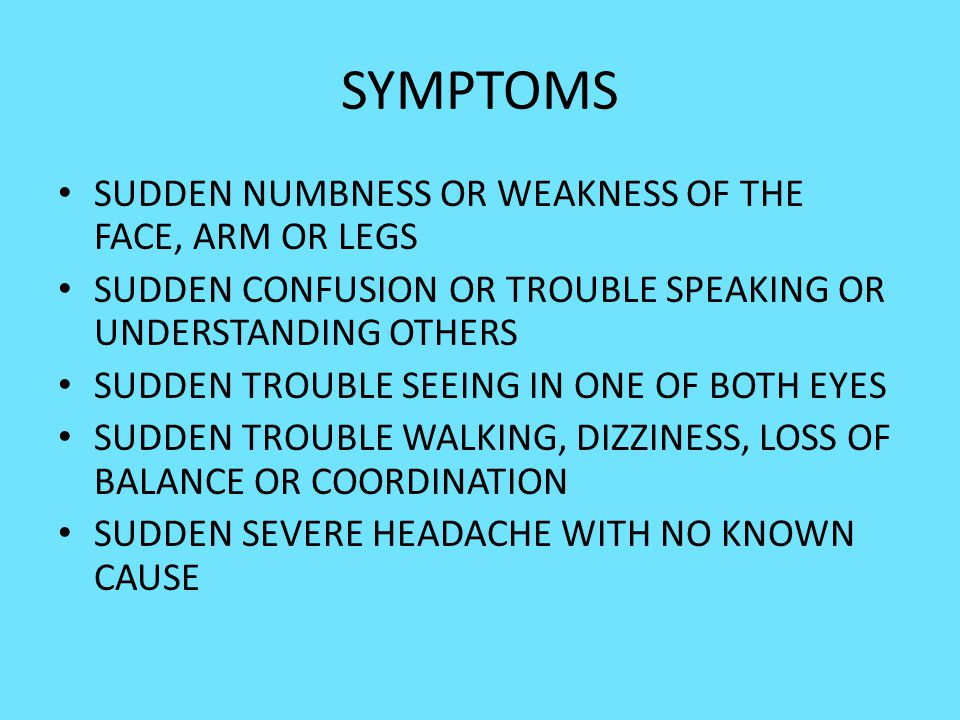 SYMPTOMS SUDDEN NUMBNESS OR WEAKNESS OF THE FACE, ARM OR LEGS SUDDEN CONFUSION OR TROUBLE SPEAKING OR UNDERSTANDING OTHERS SUDDEN TROUBLE SEEING IN ON