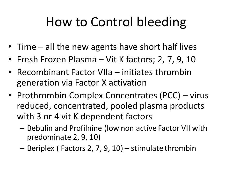 How to Control bleeding Time – all the new agents have short half lives Fresh Frozen Plasma – Vit K factors; 2, 7, 9, 10 Recombinant Factor VIIa – ini