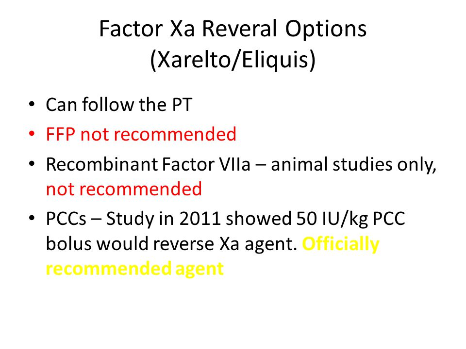 Factor Xa Reveral Options (Xarelto/Eliquis) Can follow the PT FFP not recommended Recombinant Factor VIIa – animal studies only, not recommended PCCs