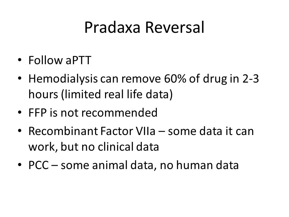 Pradaxa Reversal Follow aPTT Hemodialysis can remove 60% of drug in 2-3 hours (limited real life data) FFP is not recommended Recombinant Factor VIIa
