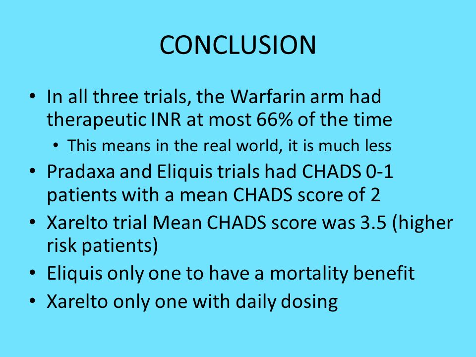 CONCLUSION In all three trials, the Warfarin arm had therapeutic INR at most 66% of the time This means in the real world, it is much less Pradaxa and