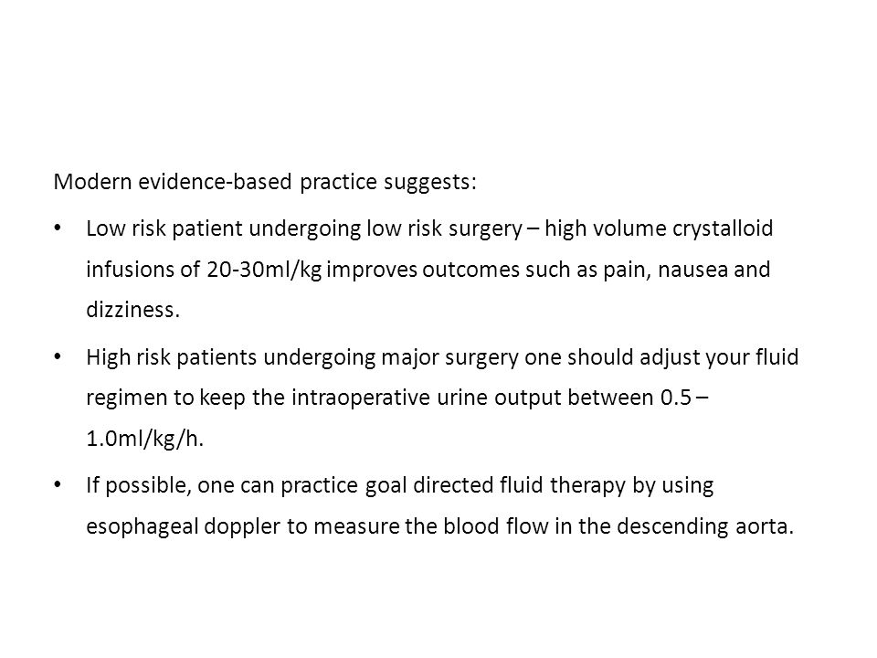 Modern evidence-based practice suggests: Low risk patient undergoing low risk surgery – high volume crystalloid infusions of 20-30ml/kg improves outco