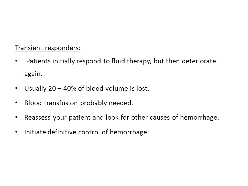 Transient responders: Patients initially respond to fluid therapy, but then deteriorate again. Usually 20 – 40% of blood volume is lost. Blood transfu