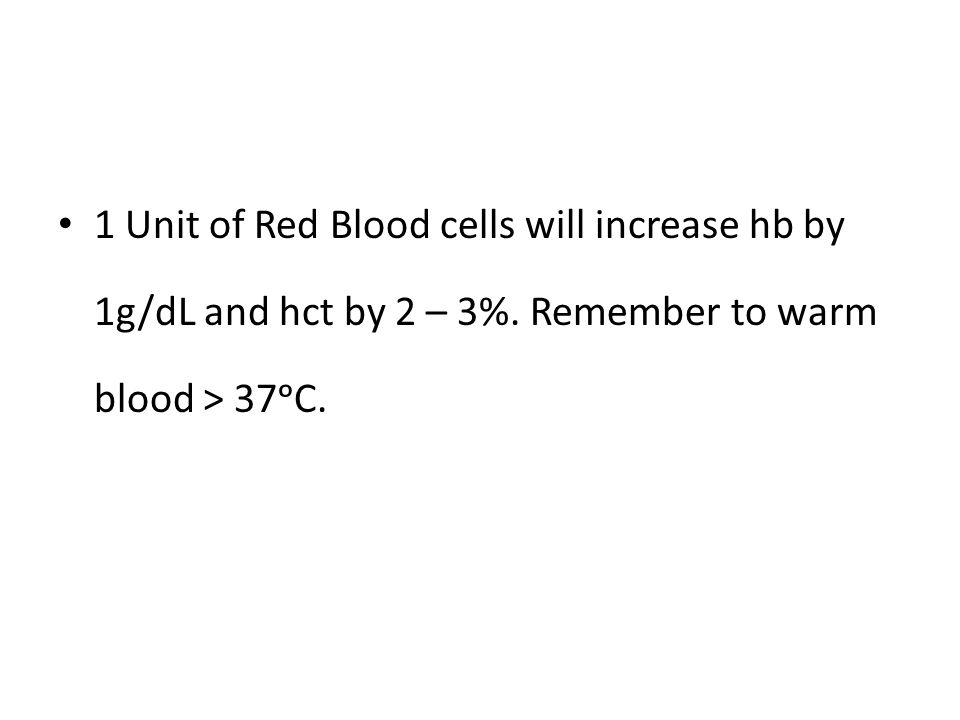 1 Unit of Red Blood cells will increase hb by 1g/dL and hct by 2 – 3%. Remember to warm blood > 37ᵒC.