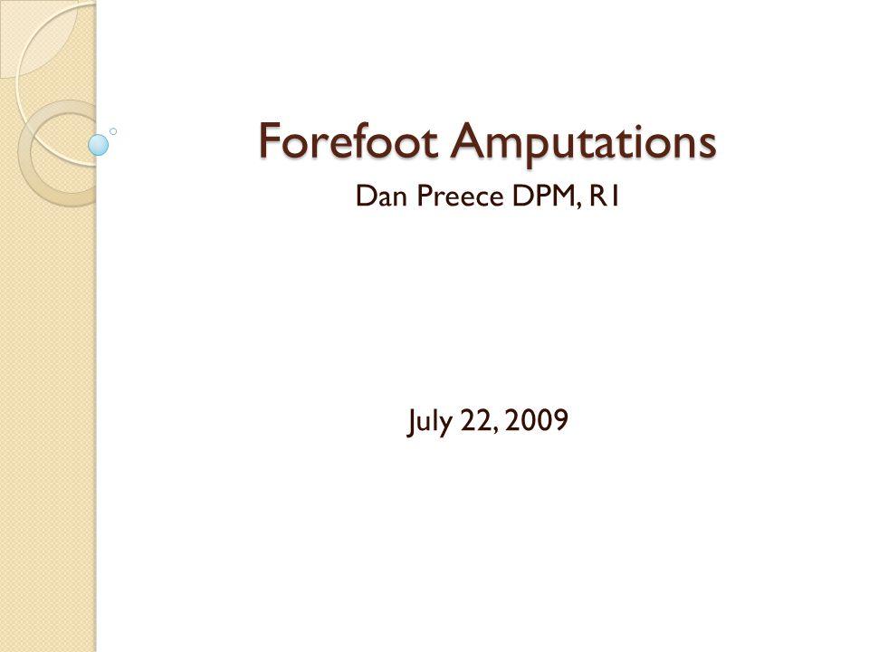 Forefoot Amputations Dan Preece DPM, R1 July 22, 2009