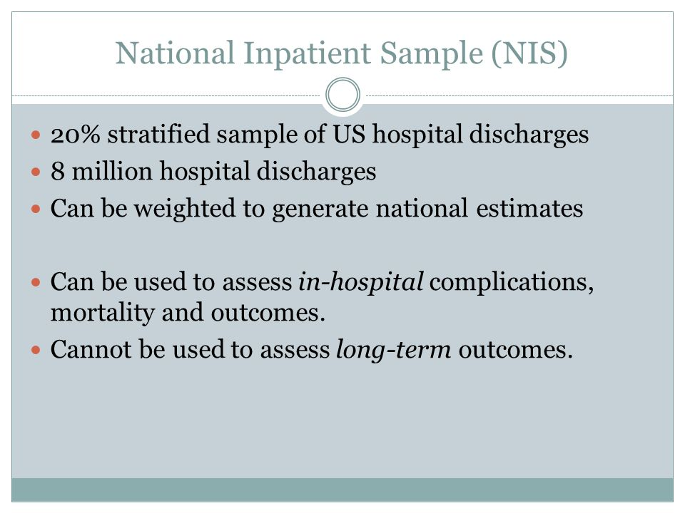 National Inpatient Sample (NIS) 20% stratified sample of US hospital discharges 8 million hospital discharges Can be weighted to generate national estimates Can be used to assess in-hospital complications, mortality and outcomes.