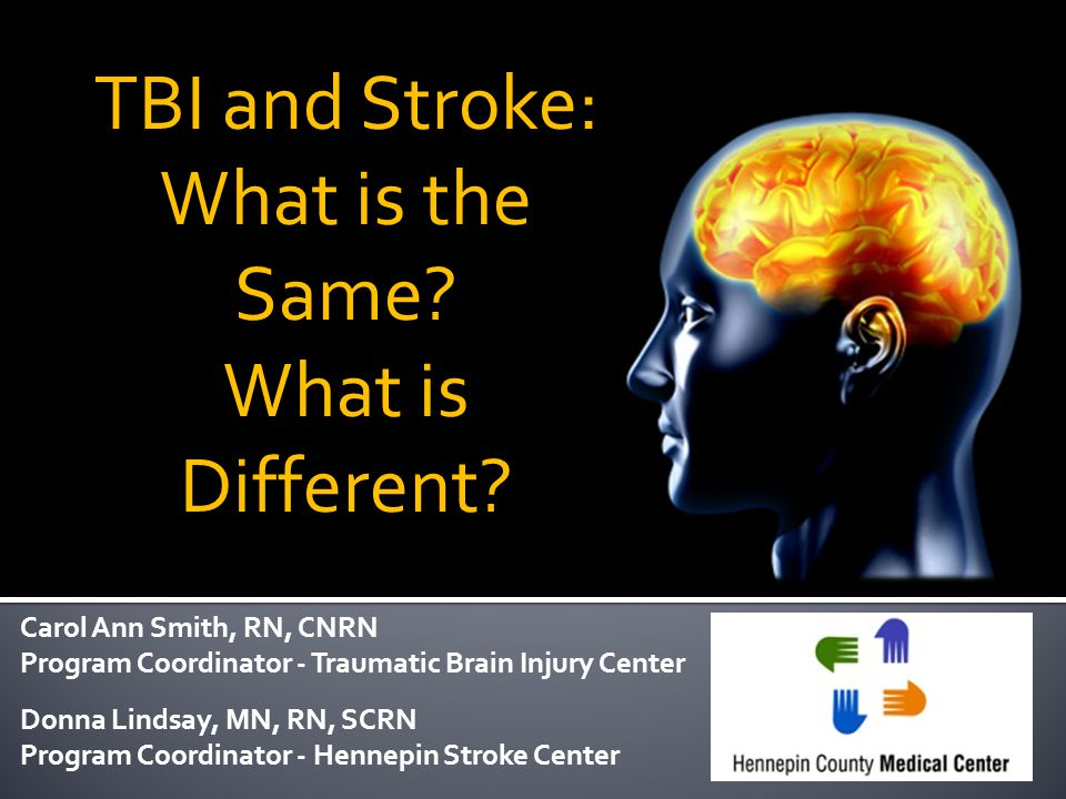 TBI and Stroke: What is the Same? What is Different? Carol Ann Smith, RN, CNRN Program Coordinator - Traumatic Brain Injury Center Donna Lindsay, MN,