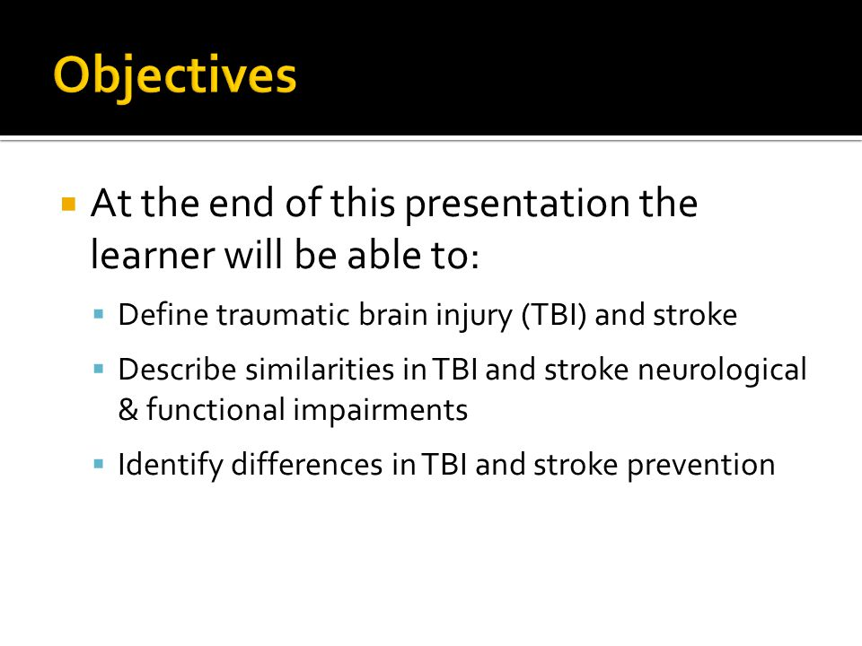  At the end of this presentation the learner will be able to:  Define traumatic brain injury (TBI) and stroke  Describe similarities in TBI and str
