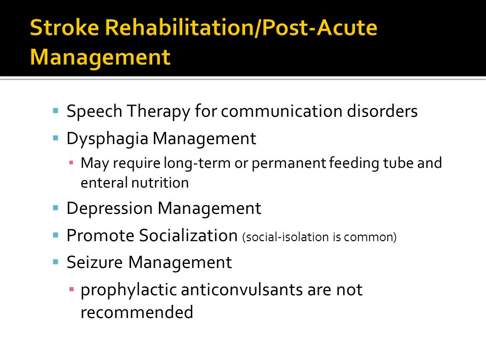  Speech Therapy for communication disorders  Dysphagia Management ▪ May require long-term or permanent feeding tube and enteral nutrition  Depression Management  Promote Socialization (social-isolation is common)  Seizure Management ▪ prophylactic anticonvulsants are not recommended