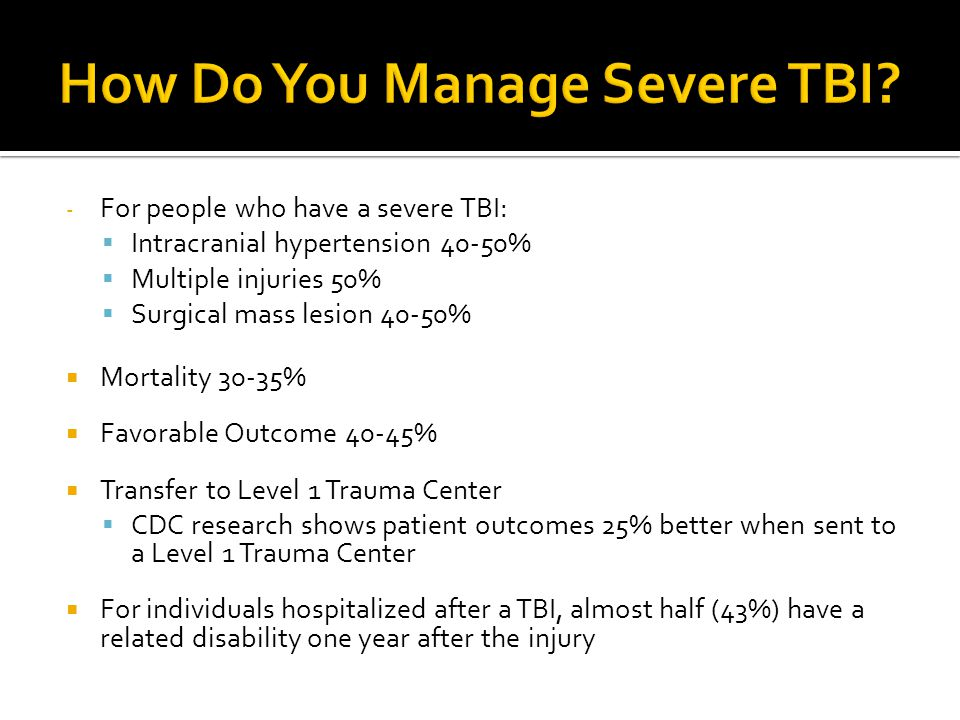 - For people who have a severe TBI:  Intracranial hypertension 40-50%  Multiple injuries 50%  Surgical mass lesion 40-50%  Mortality 30-35%  Favo