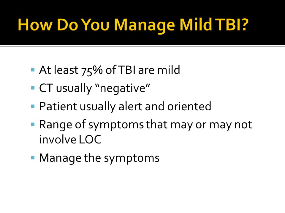  At least 75% of TBI are mild  CT usually negative  Patient usually alert and oriented  Range of symptoms that may or may not involve LOC  Manage the symptoms