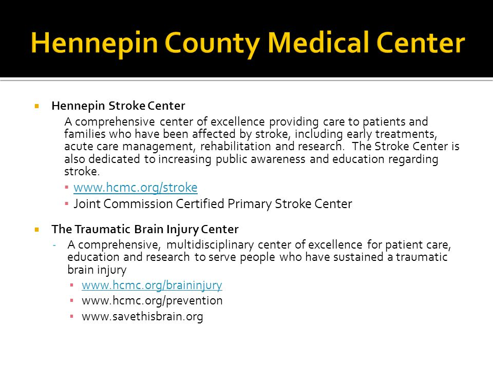  Hennepin Stroke Center A comprehensive center of excellence providing care to patients and families who have been affected by stroke, including early treatments, acute care management, rehabilitation and research.