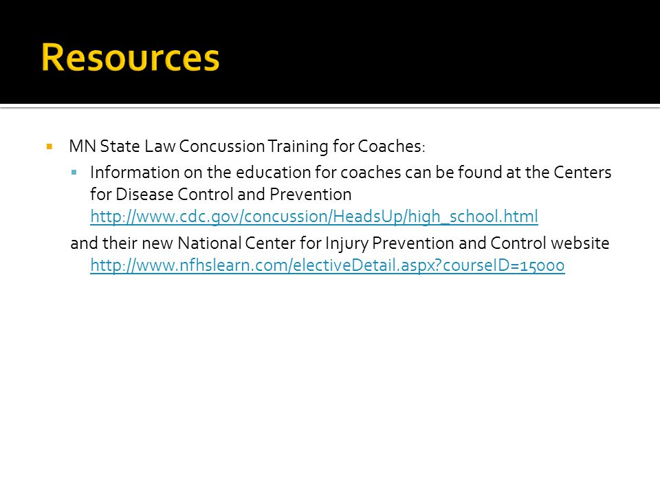  MN State Law Concussion Training for Coaches:  Information on the education for coaches can be found at the Centers for Disease Control and Prevention http://www.cdc.gov/concussion/HeadsUp/high_school.html http://www.cdc.gov/concussion/HeadsUp/high_school.html and their new National Center for Injury Prevention and Control website http://www.nfhslearn.com/electiveDetail.aspx?courseID=15000 http://www.nfhslearn.com/electiveDetail.aspx?courseID=15000