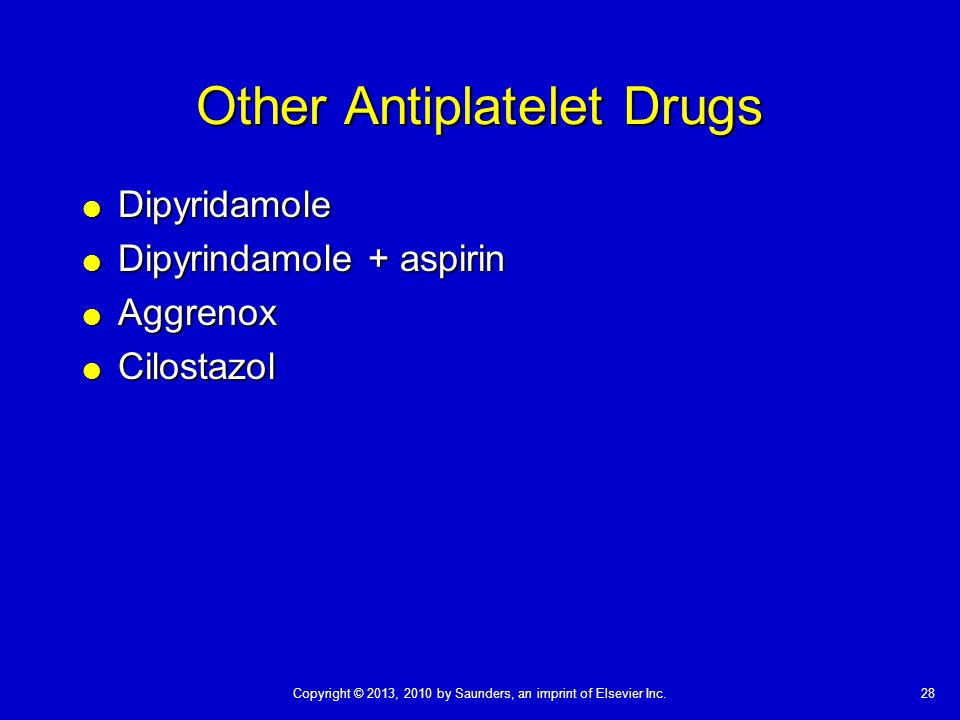 28Copyright © 2013, 2010 by Saunders, an imprint of Elsevier Inc. Other Antiplatelet Drugs  Dipyridamole  Dipyrindamole + aspirin  Aggrenox  Cilos