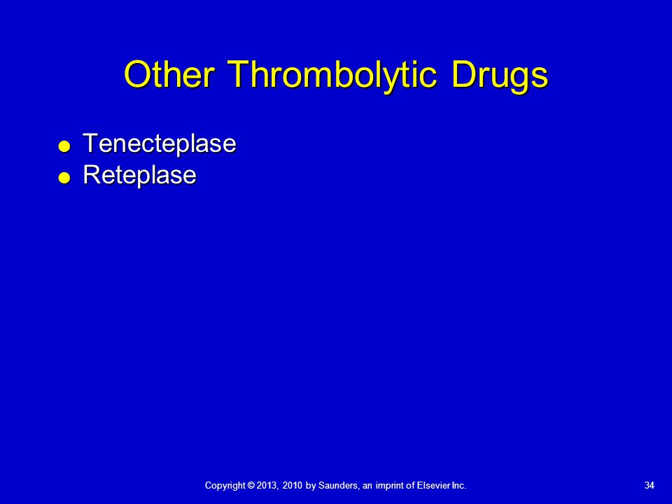 34Copyright © 2013, 2010 by Saunders, an imprint of Elsevier Inc. Other Thrombolytic Drugs  Tenecteplase  Reteplase