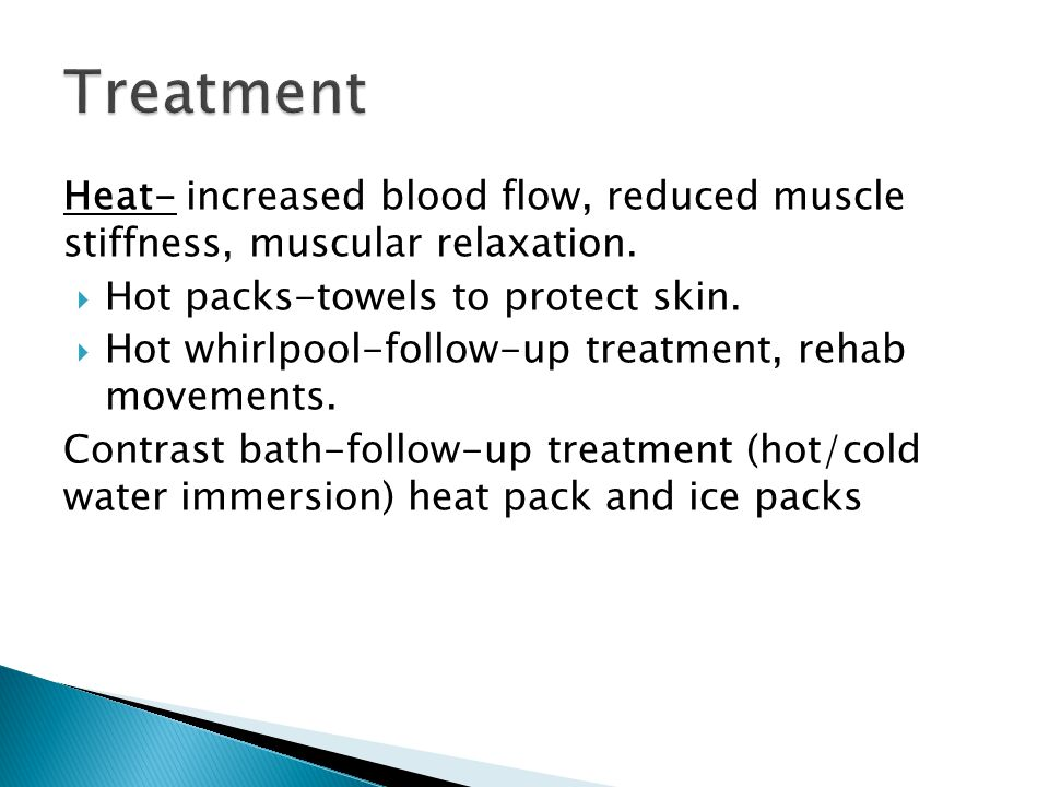 Heat- increased blood flow, reduced muscle stiffness, muscular relaxation.  Hot packs-towels to protect skin.  Hot whirlpool-follow-up treatment, re