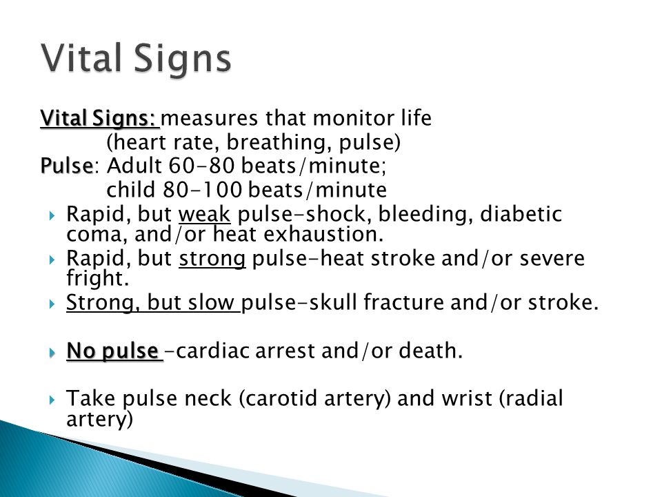 Vital Signs: Vital Signs: measures that monitor life (heart rate, breathing, pulse) Pulse Pulse: Adult 60-80 beats/minute; child 80-100 beats/minute  Rapid, but weak pulse-shock, bleeding, diabetic coma, and/or heat exhaustion.