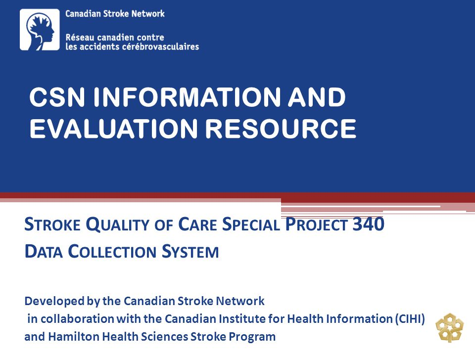 CSN INFORMATION AND EVALUATION RESOURCE S TROKE Q UALITY OF C ARE S PECIAL P ROJECT 340 D ATA C OLLECTION S YSTEM Developed by the Canadian Stroke Network in collaboration with the Canadian Institute for Health Information (CIHI) and Hamilton Health Sciences Stroke Program